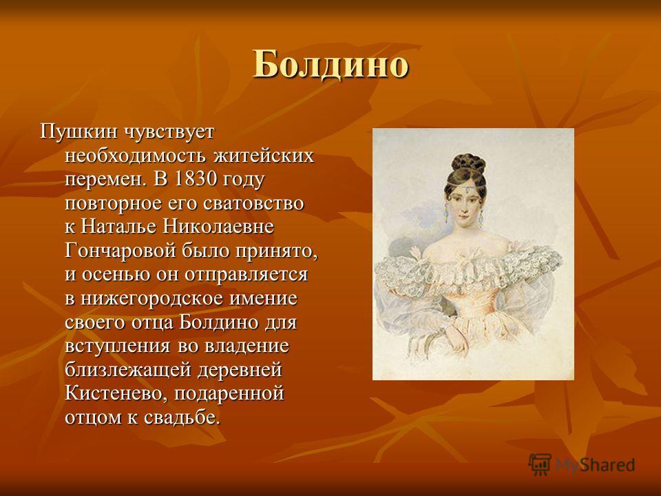 Болдино Пушкин чувствует необходимость житейских перемен. В 1830 году повторное его сватовство к Наталье Николаевне Гончаровой было принято, и осенью он отправляется в нижегородское имение своего отца Болдино для вступления во владение близлежащей де