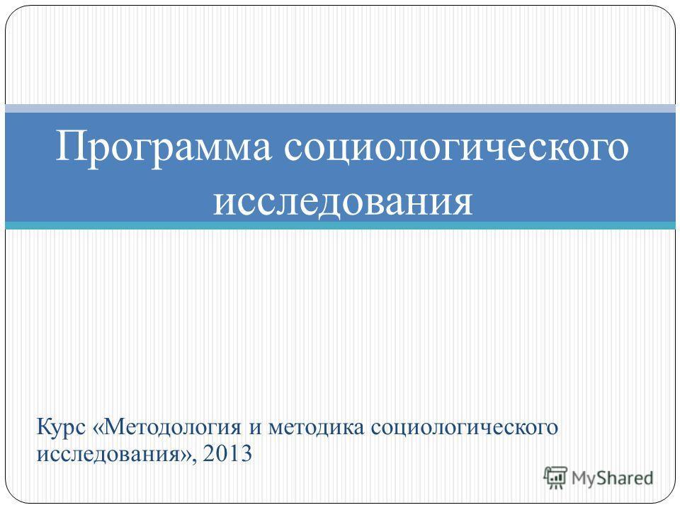 Курс «Методология и методика социологического исследования», 2013 Программа социологического исследования