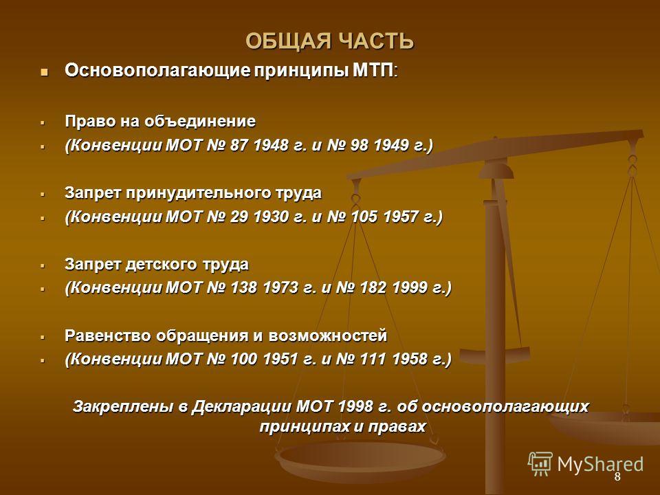 ОБЩАЯ ЧАСТЬ Основополагающие принципы МТП: Основополагающие принципы МТП: Право на объединение Право на объединение (Конвенции МОТ 87 1948 г. и 98 1949 г.) (Конвенции МОТ 87 1948 г. и 98 1949 г.) Запрет принудительного труда Запрет принудительного тр