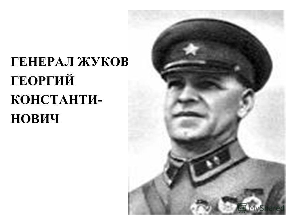 ГЕНЕРАЛ ЖУКОВ ГЕОРГИЙ КОНСТАНТИ- НОВИЧ