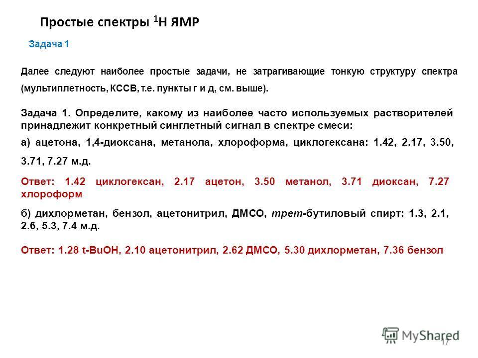 Простые спектры 1 Н ЯМР 17 Задача 1 Далее следуют наиболее простые задачи, не затрагивающие тонкую структуру спектра (мультиплетность, КССВ, т.е. пункты г и д, см. выше). Задача 1. Определите, какому из наиболее часто используемых растворителей прина