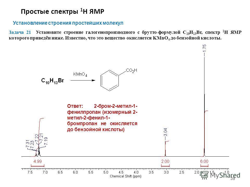 Простые спектры 1 Н ЯМР 39 Установление строения простейших молекул Задача 21 Установите строение галогенопроизводного с брутто-формулой С 10 Н 13 Br, спектр 1 Н ЯМР которого приведён ниже. Известно, что это вещество окисляется KMnO 4 до бензойной ки