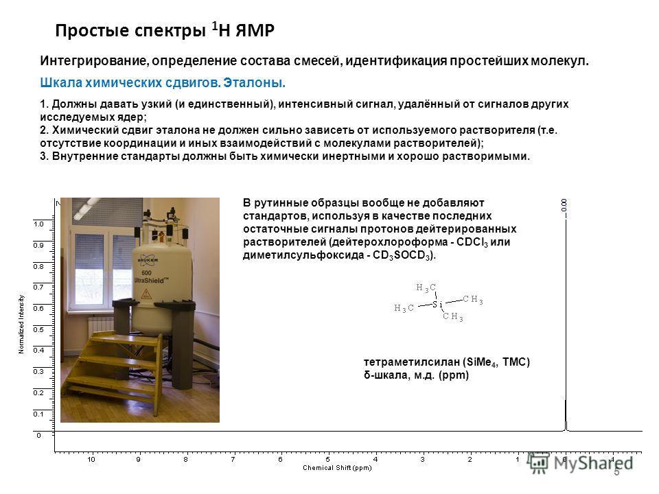 Простые спектры 1 Н ЯМР 5 Интегрирование, определение состава смесей, идентификация простейших молекул. Шкала химических сдвигов. Эталоны. 1. Должны давать узкий (и единственный), интенсивный сигнал, удалённый от сигналов других исследуемых ядер; 2.