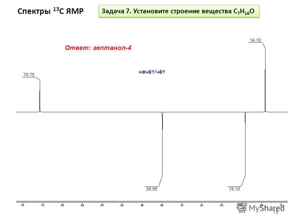 Спектры 13 С ЯМР 19 Задача 7. Установите строение вещества С 7 Н 16 O Ответ: гептанол-4 нечёт/чёт