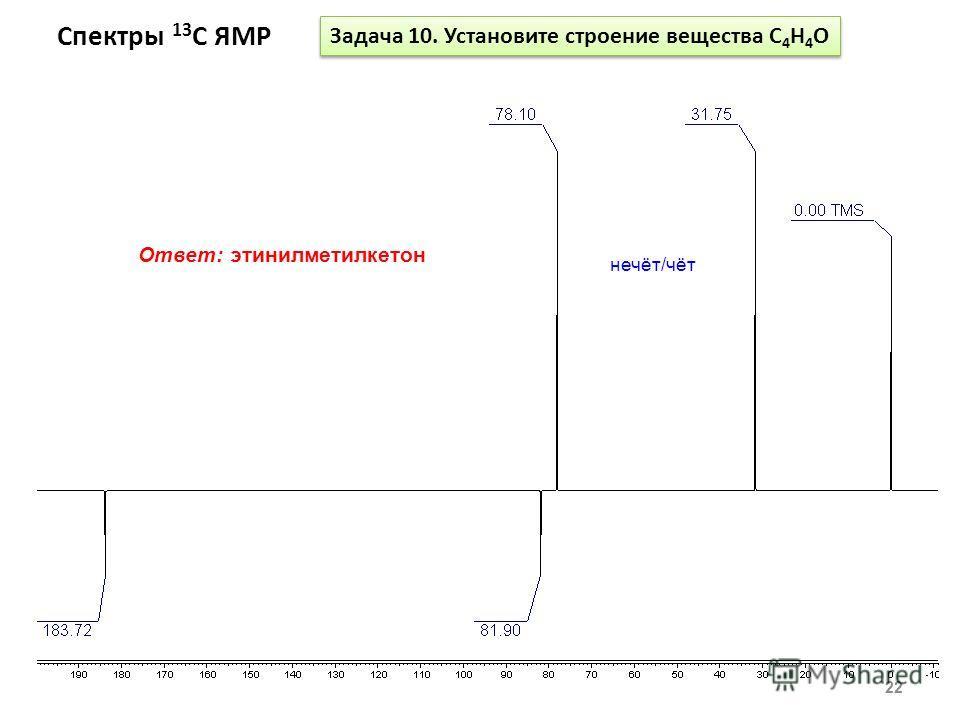 Спектры 13 С ЯМР 22 Задача 10. Установите строение вещества С 4 Н 4 О Ответ: этинилметилкетон нечёт/чёт