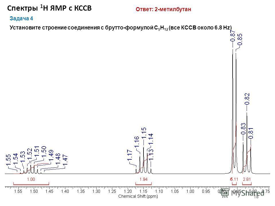 Спектры 1 Н ЯМР с КССВ 18 Задача 4 Установите строение соединения с брутто-формулой С 5 Н 12 (все КССВ около 6.8 Hz) Ответ: 2-метилбутан 6