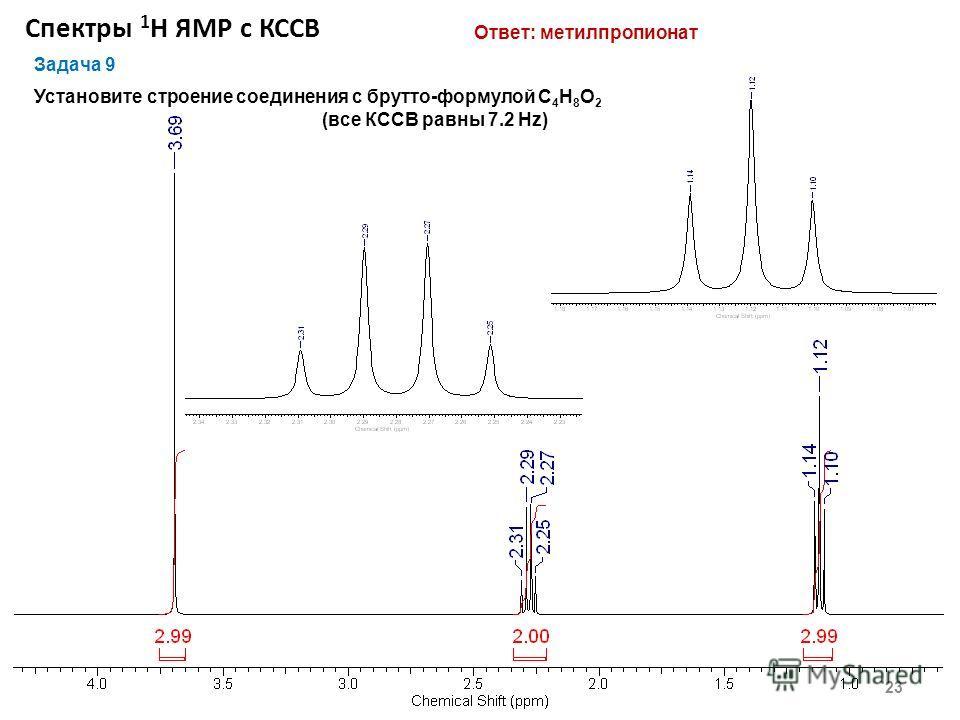 Спектры 1 Н ЯМР с КССВ 23 Задача 9 Установите строение соединения с брутто-формулой С 4 Н 8 О 2 (все КССВ равны 7.2 Hz) Ответ: метилпропионат
