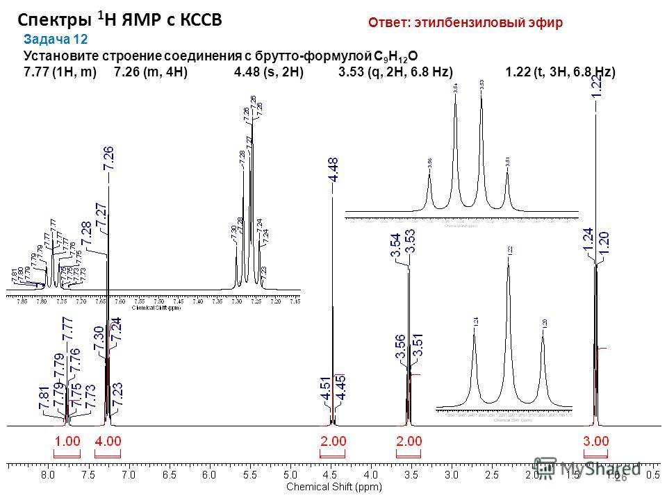 Спектры 1 Н ЯМР с КССВ 26 Задача 12 Установите строение соединения с брутто-формулой С 9 Н 12 O 7.77 (1Н, m) 7.26 (m, 4Н) 4.48 (s, 2Н) 3.53 (q, 2H, 6.8 Hz) 1.22 (t, 3Н, 6.8 Hz) Ответ: этилбензиловый эфир