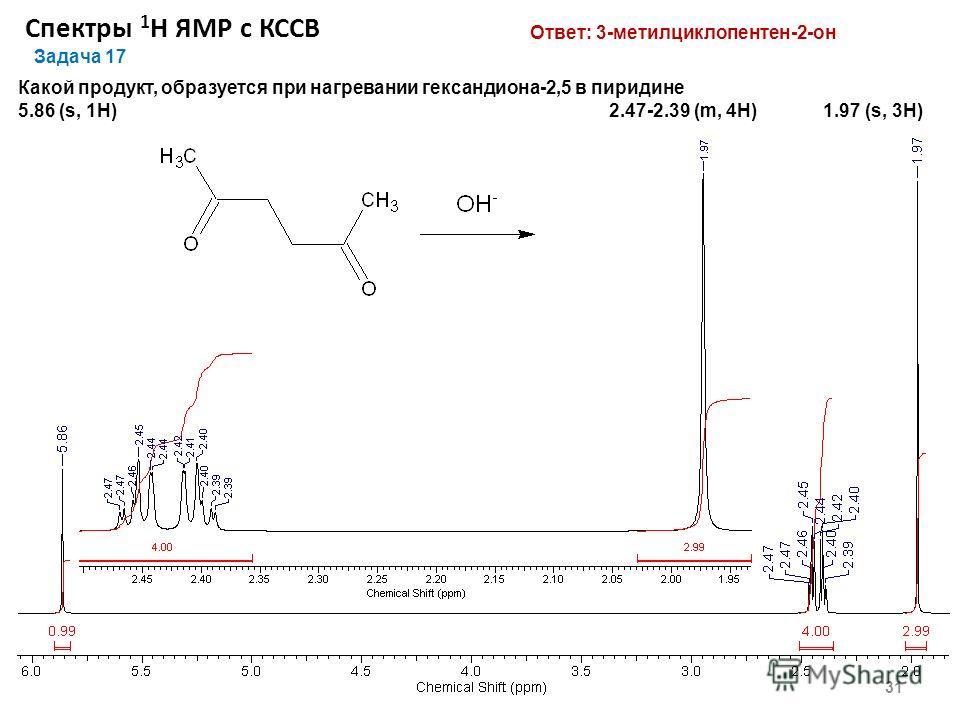 Спектры 1 Н ЯМР с КССВ 31 Задача 17 Какой продукт, образуется при нагревании гександиона-2,5 в пиридине 5.86 (s, 1Н) 2.47-2.39 (m, 4H) 1.97 (s, 3Н) Ответ: 3-метилциклопентен-2-он