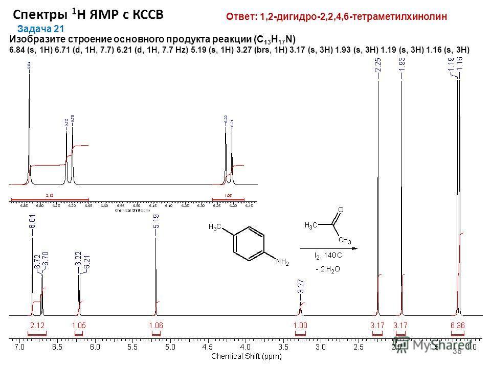 Спектры 1 Н ЯМР с КССВ 35 Задача 21 Изобразите строение основного продукта реакции (C 13 H 17 N) 6.84 (s, 1Н) 6.71 (d, 1Н, 7.7) 6.21 (d, 1H, 7.7 Hz) 5.19 (s, 1H) 3.27 (brs, 1H) 3.17 (s, 3Н) 1.93 (s, 3H) 1.19 (s, 3H) 1.16 (s, 3H) Ответ: 1,2-дигидро-2,