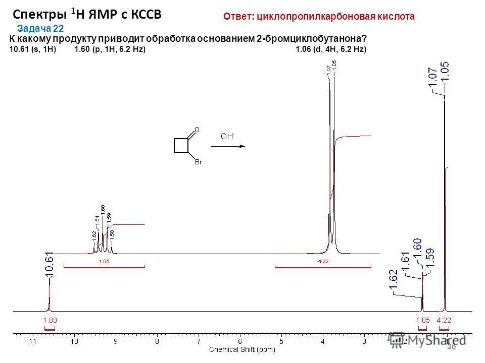 Спектры 1 Н ЯМР с КССВ 36 Задача 22 К какому продукту приводит обработка основанием 2-бромциклобутанона? 10.61 (s, 1Н) 1.60 (p, 1Н, 6.2 Hz) 1.06 (d, 4H, 6.2 Hz) Ответ: циклопропилкарбоновая кислота