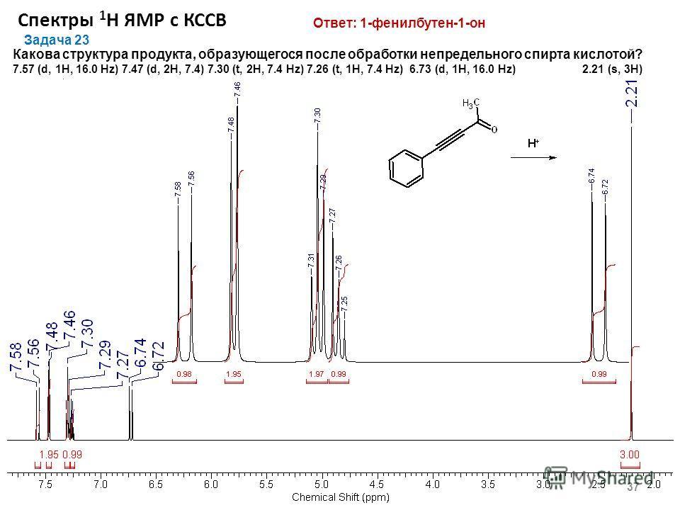 Спектры 1 Н ЯМР с КССВ 37 Задача 23 Какова структура продукта, образующегося после обработки непредельного спирта кислотой? 7.57 (d, 1Н, 16.0 Hz) 7.47 (d, 2Н, 7.4) 7.30 (t, 2H, 7.4 Hz) 7.26 (t, 1H, 7.4 Hz) 6.73 (d, 1H, 16.0 Hz) 2.21 (s, 3H) Ответ: 1-