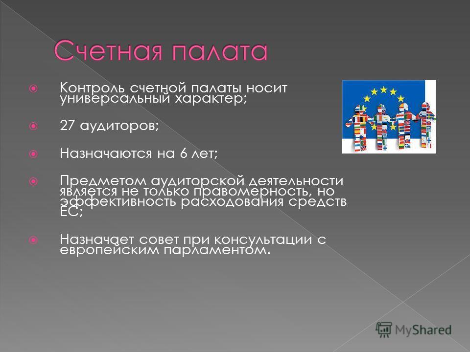 Контроль счетной палаты носит универсальный характер; 27 аудиторов; Назначаются на 6 лет; Предметом аудиторской деятельности является не только правомерность, но эффективность расходования средств ЕС; Назначает совет при консультации с европейским па