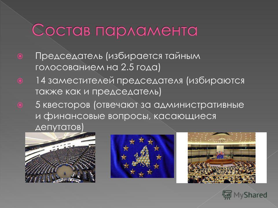 Председатель (избирается тайным голосованием на 2.5 года) 14 заместителей председателя (избираются также как и председатель) 5 квесторов (отвечают за административные и финансовые вопросы, касающиеся депутатов)