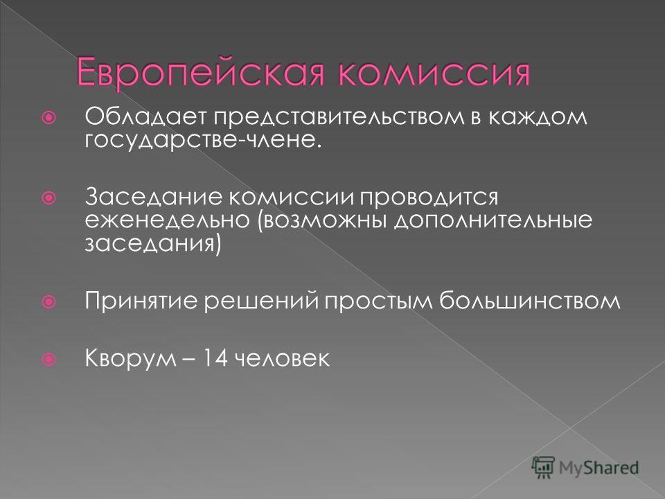 Обладает представительством в каждом государстве-члене. Заседание комиссии проводится еженедельно (возможны дополнительные заседания) Принятие решений простым большинством Кворум – 14 человек