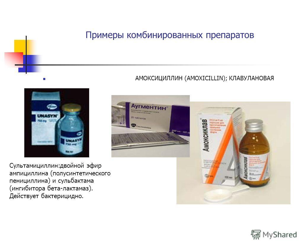 Примеры комбинированных препаратов АМОКСИЦИЛЛИН (AMOXICILLIN); КЛАВУЛАНОВАЯ КИСЛОТА Сультамициллин:двойной эфир ампициллина (полусинтетического пенициллина) и сульбактама (ингибитора бета-лактамаз). Действует бактерицидно.