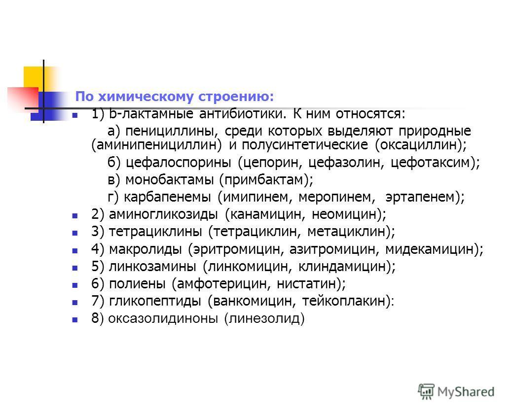По химическому строению: 1) b-лактамные антибиотики. К ним относятся: а) пенициллины, среди которых выделяют природные (аминипенициллин) и полусинтетические (оксациллин); б) цефалоспорины (цепорин, цефазолин, цефотаксим); в) монобактамы (примбактам);