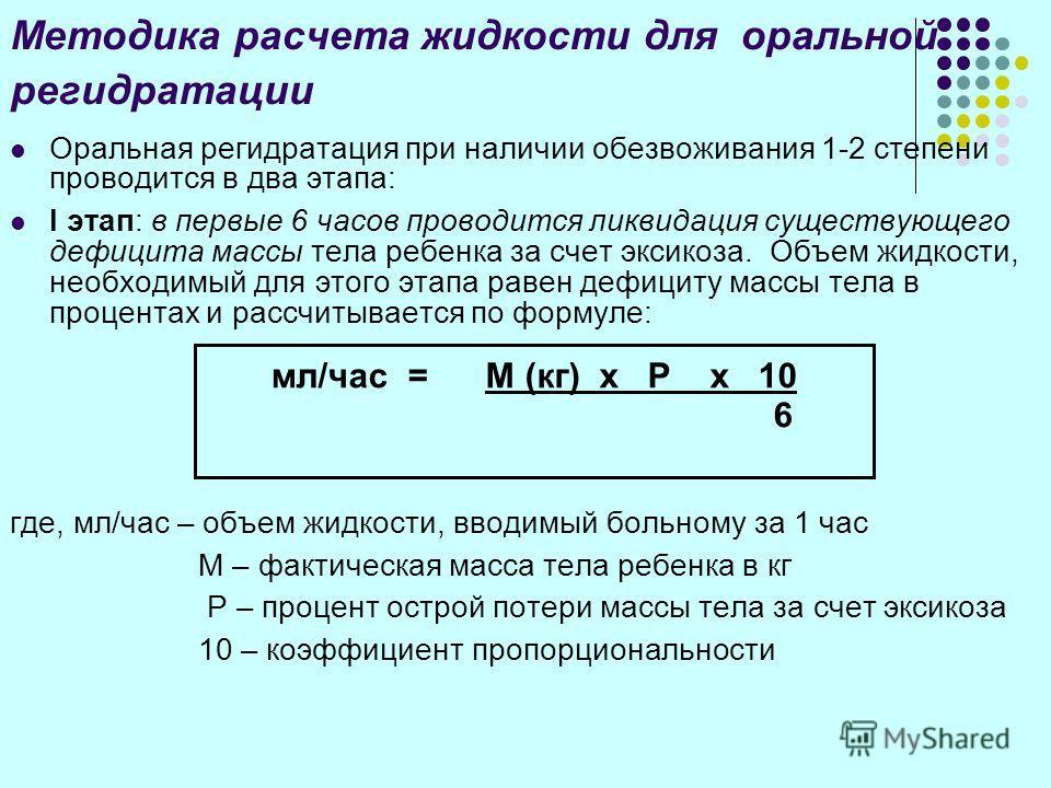 Методика расчета жидкости для оральной регидратации Оральная регидратация при наличии обезвоживания 1-2 степени проводится в два этапа: I этап: в первые 6 часов проводится ликвидация существующего дефицита массы тела ребенка за счет эксикоза. Объем ж