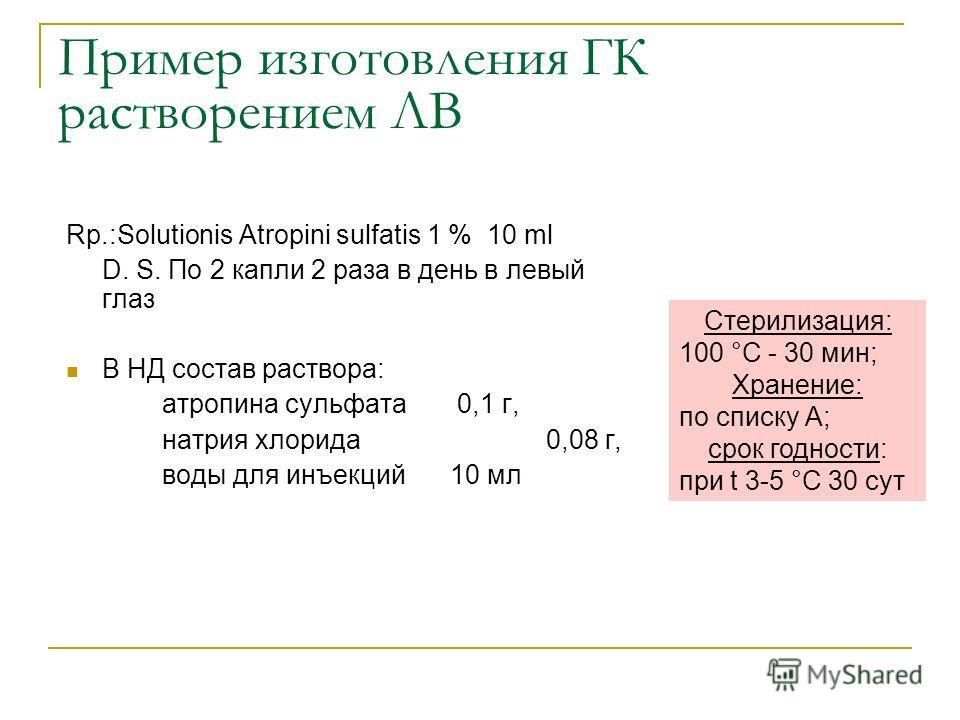 Пример изготовления ГК растворением ЛВ Rp.:Solutionis Atropini sulfatis 1 % 10 ml D. S. По 2 капли 2 раза в день в левый глаз В НД состав раствора: атропина сульфата 0,1 г, натрия хлорида 0,08 г, воды для инъекций 10 мл Стерилизация: 100 °С - 30 мин;