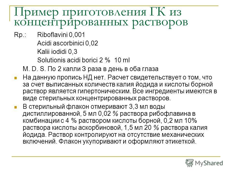 Пример приготовления ГК из концентрированных растворов Rp.: Riboflavini 0,001 Acidi ascorbinici 0,02 Kalii iodidi 0,3 Solutionis acidi borici 2 % 10 ml M. D. S. По 2 капли З раза в день в оба глаза На данную пропись НД нет. Расчет свидетельствует о т