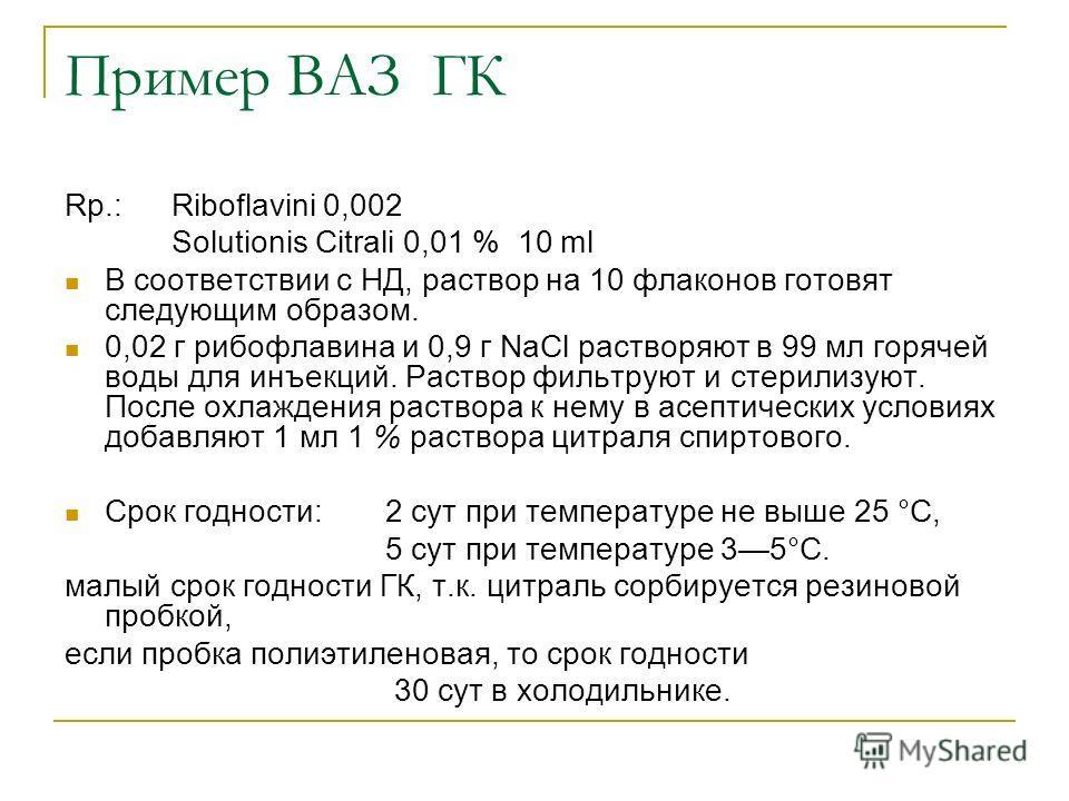 Пример ВАЗ ГК Rp.: Riboflavini 0,002 Solutionis Citrali 0,01 % 10 ml В соответствии с НД, раствор на 10 флаконов готовят следующим образом. 0,02 г рибофлавина и 0,9 г NaCl растворяют в 99 мл горячей воды для инъекций. Раствор фильтруют и стерилизуют.