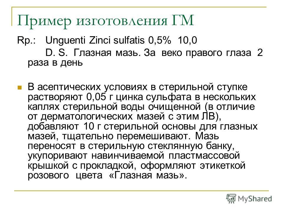 Пример изготовления ГМ Rp.: Unguenti Zinci sulfatis 0,5% 10,0 D. S. Глазная мазь. За веко правого глаза 2 раза в день В асептических условиях в стерильной ступке растворяют 0,05 г цинка сульфата в нескольких каплях стерильной воды очищенной (в отличи