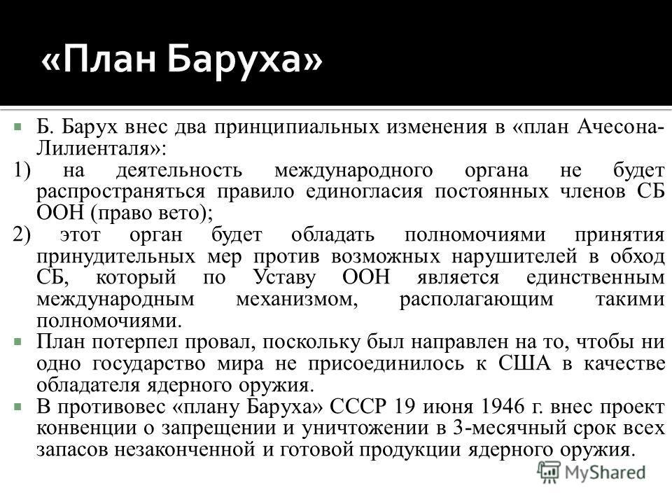 Б. Барух внес два принципиальных изменения в «план Ачесона- Лилиенталя»: 1) на деятельность международного органа не будет распространяться правило единогласия постоянных членов СБ ООН (право вето); 2) этот орган будет обладать полномочиями принятия