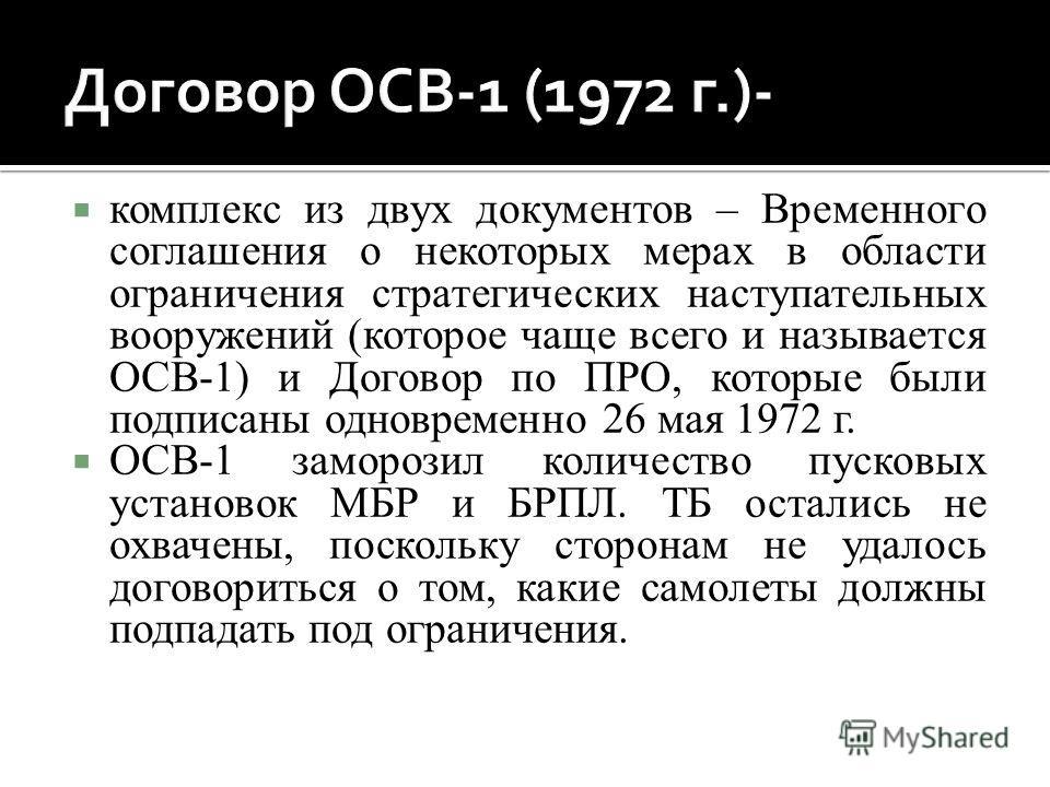 комплекс из двух документов – Временного соглашения о некоторых мерах в области ограничения стратегических наступательных вооружений (которое чаще всего и называется ОСВ-1) и Договор по ПРО, которые были подписаны одновременно 26 мая 1972 г. ОСВ-1 за