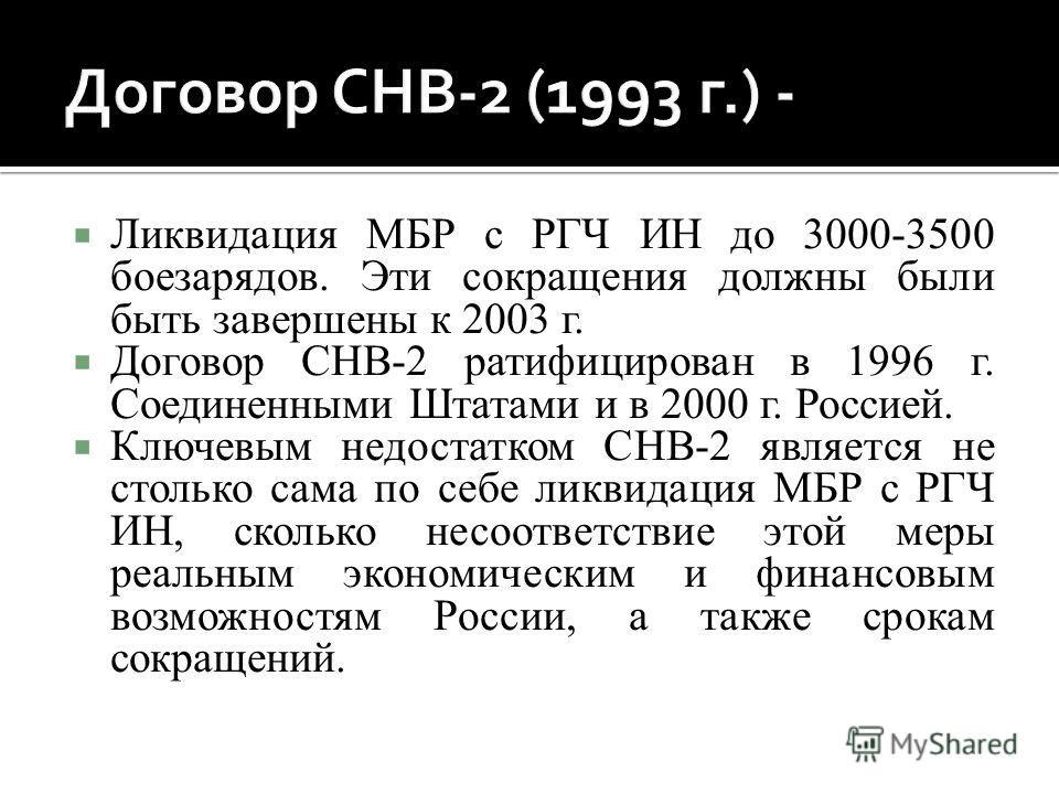 Ликвидация МБР с РГЧ ИН до 3000-3500 боезарядов. Эти сокращения должны были быть завершены к 2003 г. Договор СНВ-2 ратифицирован в 1996 г. Соединенными Штатами и в 2000 г. Россией. Ключевым недостатком СНВ-2 является не столько сама по себе ликвидаци