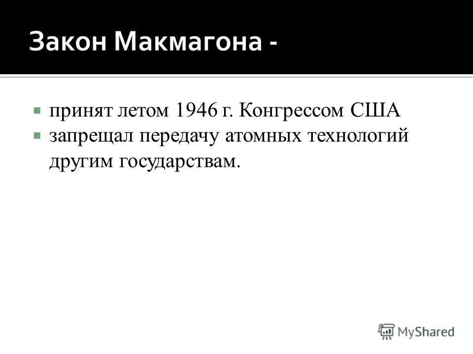 принят летом 1946 г. Конгрессом США запрещал передачу атомных технологий другим государствам.