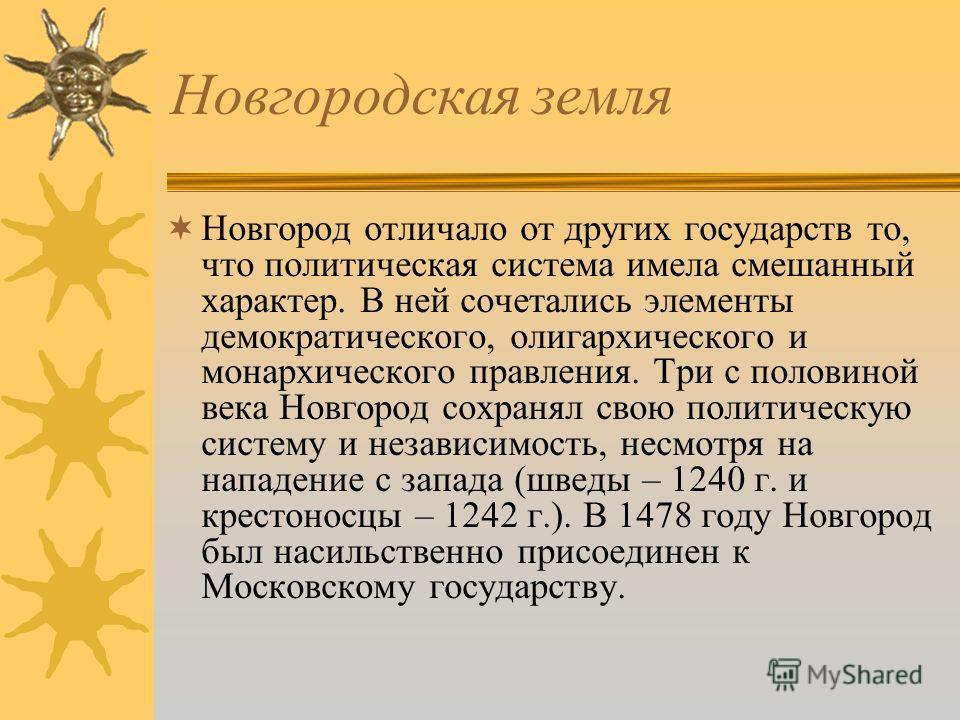 Новгородская земля Главную роль в экономической и политической жизни Новгорода играли крупные землевладельцы – бояре. Из их верхушки («лучшие мужи» - «300 золотых поясов») формировался Совет господ. В политической системе Новгорода присутствовали эле