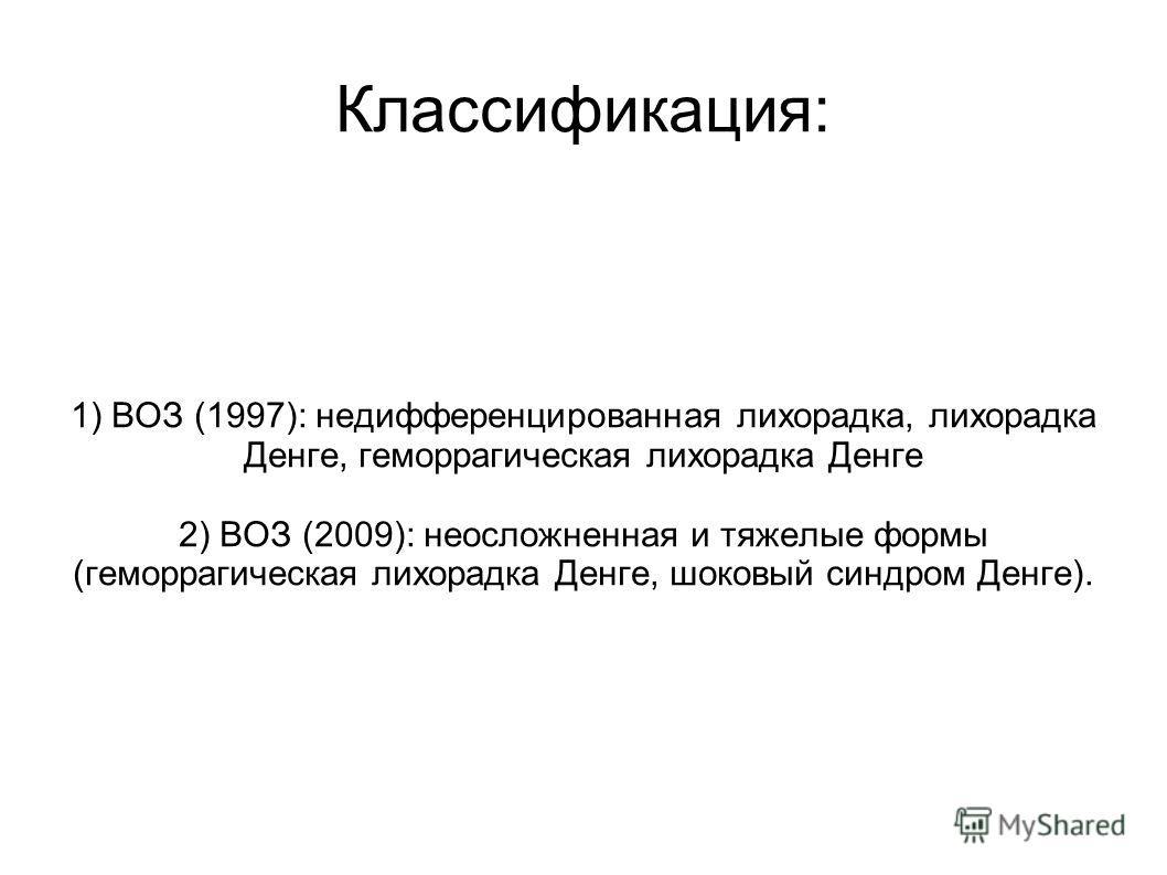 Классификация: 1) ВОЗ (1997): недифференцированная лихорадка, лихорадка Денге, геморрагическая лихорадка Денге 2) ВОЗ (2009): неосложненная и тяжелые формы (геморрагическая лихорадка Денге, шоковый синдром Денге).