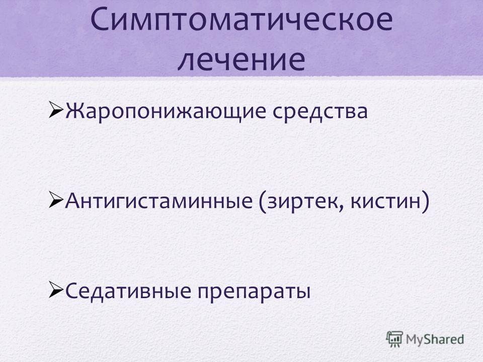 Симптоматическое лечение Жаропонижающие средства Aнтигистаминные (зиртек, кистин) Седативные препараты