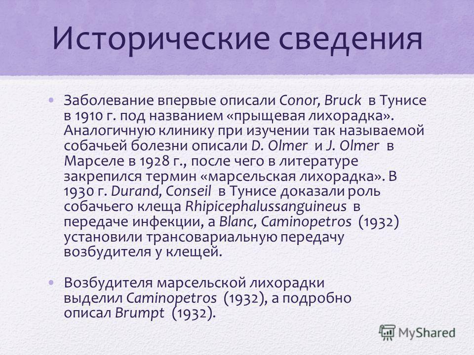 Исторические сведения Заболевание впервые описали Conor, Bruck в Тунисе в 1910 г. под названием «прыщевая лихорадка». Аналогичную клинику при изучении так называемой собачьей болезни описали D. Olmer и J. Olmer в Марселе в 1928 г., после чего в литер