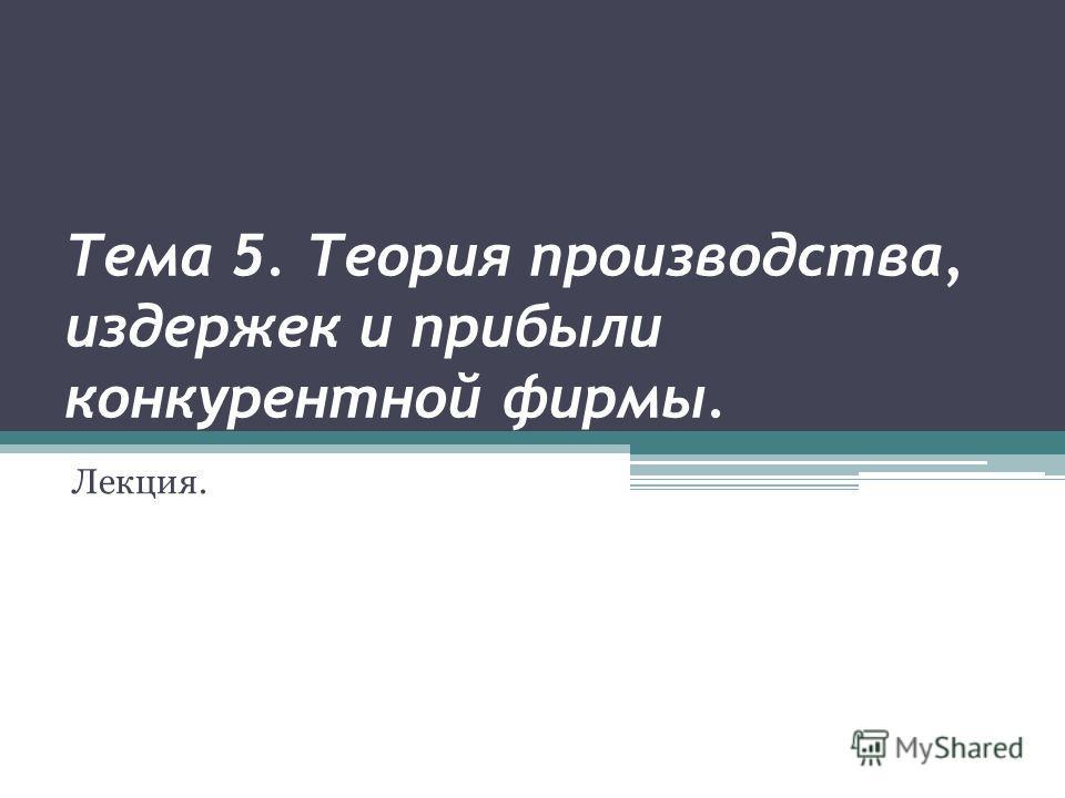 Тема 5. Теория производства, издержек и прибыли конкурентной фирмы. Лекция.
