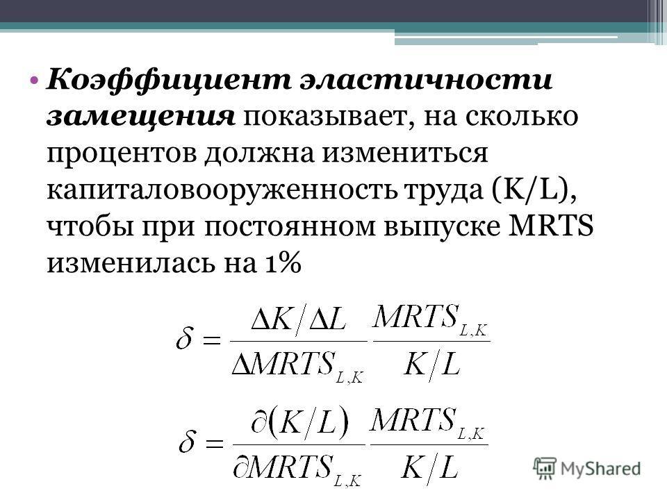 Коэффициент эластичности замещения показывает, на сколько процентов должна измениться капиталовооруженность труда (K/L), чтобы при постоянном выпуске MRTS изменилась на 1%