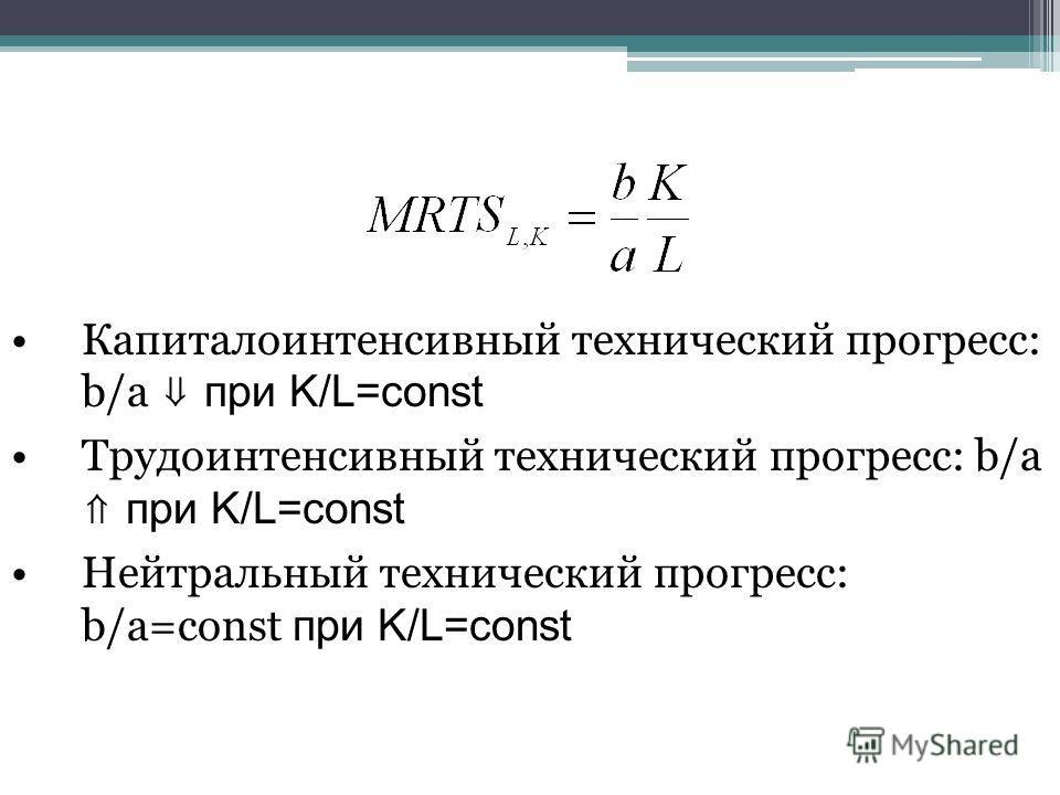 Капиталоинтенсивный технический прогресс: b/a при K/L=const Трудоинтенсивный технический прогресс: b/a при K/L=const Нейтральный технический прогресс: b/a=const при K/L=const