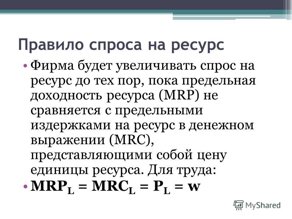 Правило спроса на ресурс Фирма будет увеличивать спрос на ресурс до тех пор, пока предельная доходность ресурса (MRP) не сравняется с предельными издержками на ресурс в денежном выражении (MRC), представляющими собой цену единицы ресурса. Для труда: