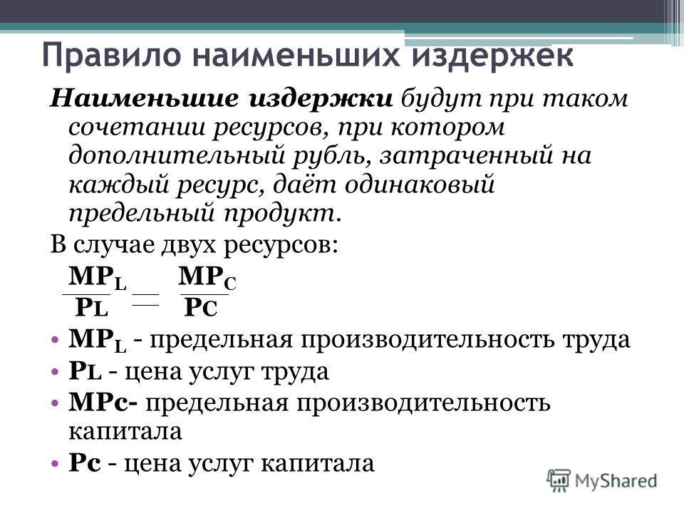 Правило наименьших издержек Наименьшие издержки будут при таком сочетании ресурсов, при котором дополнительный рубль, затраченный на каждый ресурс, даёт одинаковый предельный продукт. В случае двух ресурсов: MP L MP C P L P C MP L - предельная произв