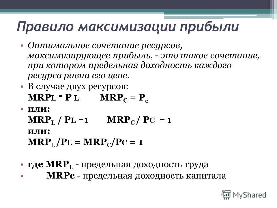 Правило максимизации прибыли Оптимальное сочетание ресурсов, максимизирующее прибыль, - это такое сочетание, при котором предельная доходность каждого ресурса равна его цене. В случае двух ресурсов: MRP L = Р L MRP C = Р с или: MRP L / P L =1 MRP C /
