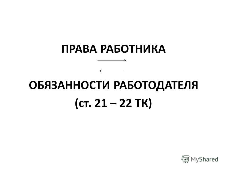 ПРАВА РАБОТНИКА ОБЯЗАННОСТИ РАБОТОДАТЕЛЯ (ст. 21 – 22 ТК)