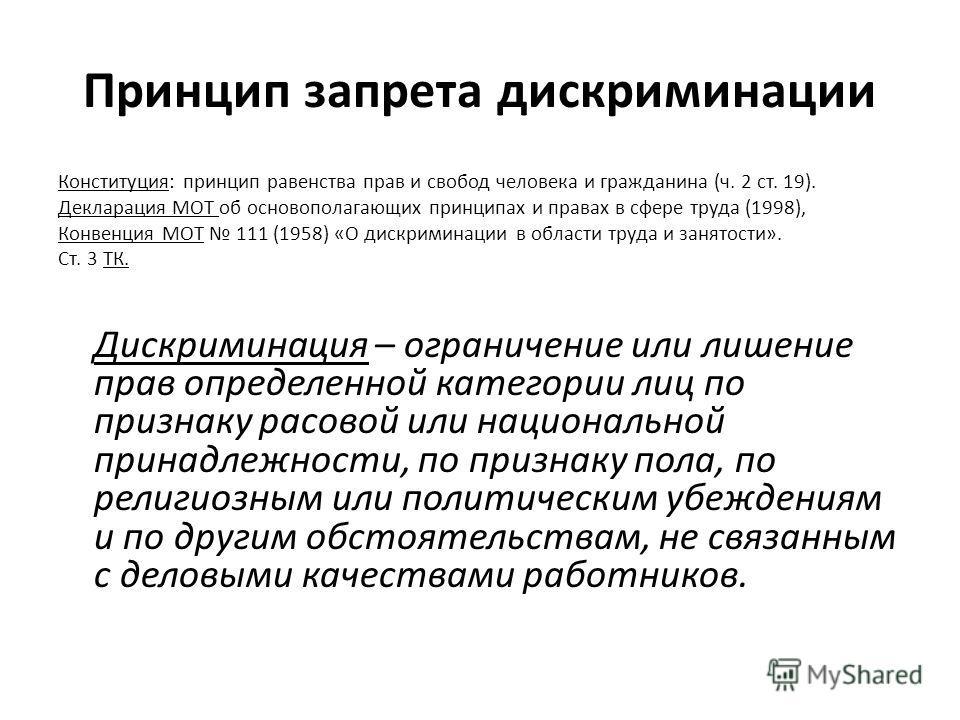 Принцип запрета дискриминации Конституция: принцип равенства прав и свобод человека и гражданина (ч. 2 ст. 19). Декларация МОТ об основополагающих принципах и правах в сфере труда (1998), Конвенция МОТ 111 (1958) «О дискриминации в области труда и за