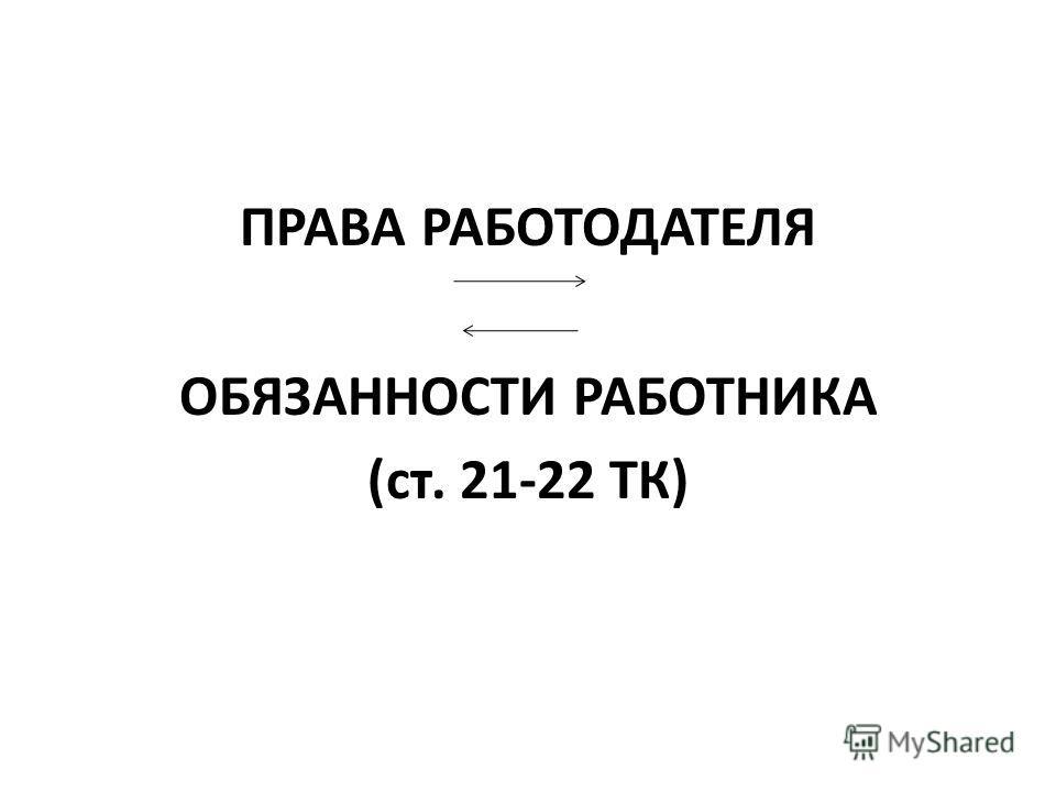 ПРАВА РАБОТОДАТЕЛЯ ОБЯЗАННОСТИ РАБОТНИКА (ст. 21-22 ТК)