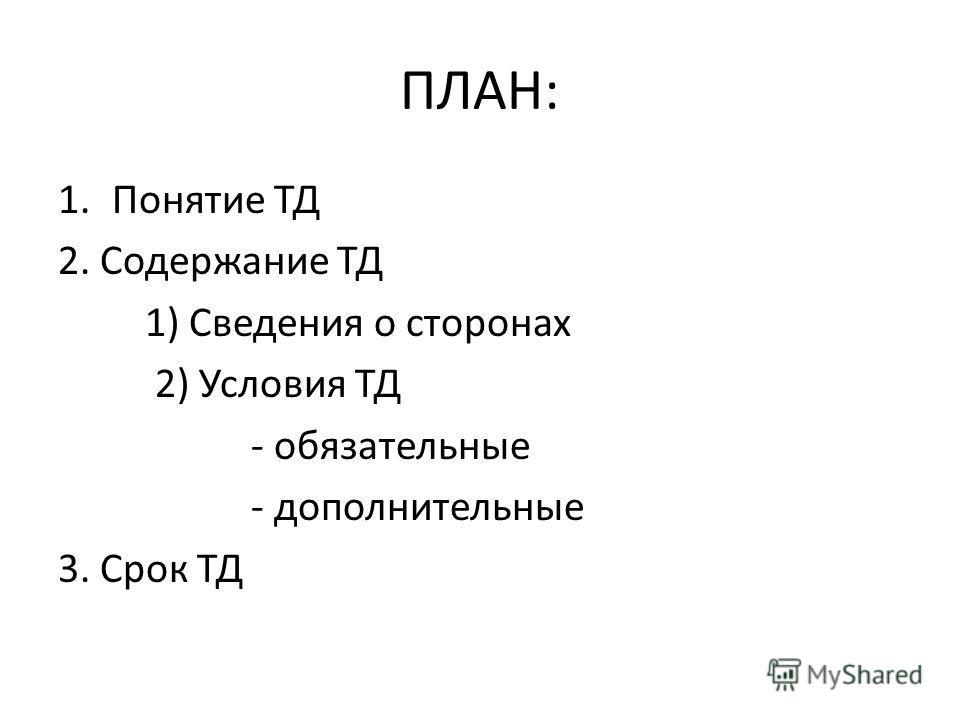 ПЛАН: 1.Понятие ТД 2. Содержание ТД 1) Сведения о сторонах 2) Условия ТД - обязательные - дополнительные 3. Срок ТД