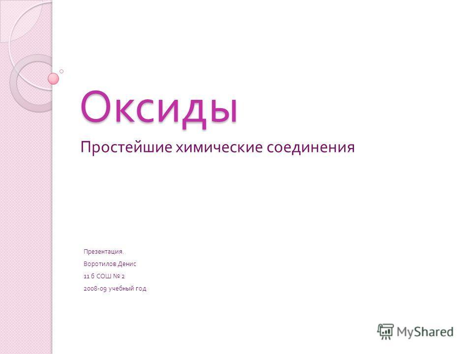 Оксиды Простейшие химические соединения Презентация. Воротилов Денис 11 б СОШ 2 2008-09 учебный год