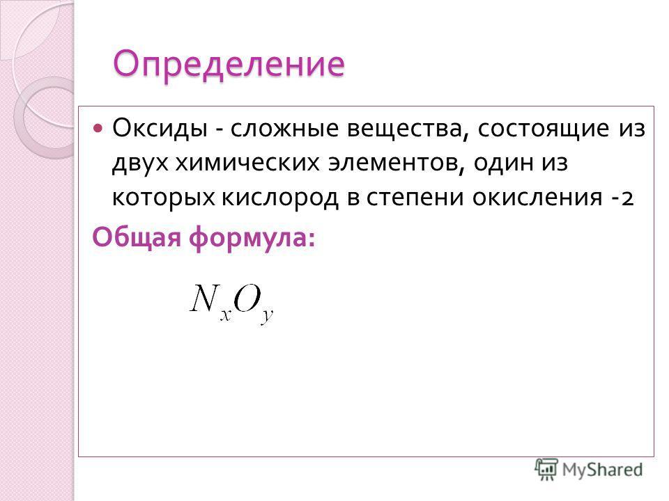 Определение Оксиды - сложные вещества, состоящие из двух химических элементов, один из которых кислород в степени окисления -2 Общая формула :