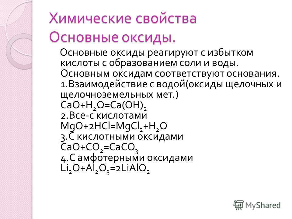 Химические свойства Основные оксиды. Основные оксиды реагируют с избытком кислоты с образованием соли и воды. Основным оксидам соответствуют основания. 1. Взаимодействие с водой ( оксиды щелочных и щелочноземельных мет.) CaO+H 2 O=Ca(OH) 2 2. Все - с