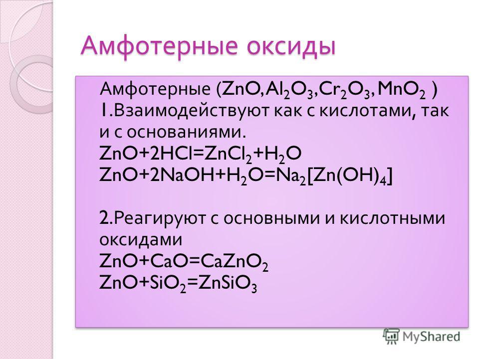 Амфотерные оксиды Амфотерные (ZnO, Al 2 O 3,Cr 2 O 3, MnO 2 ) 1. Взаимодействуют как с кислотами, так и с основаниями. ZnO+2HCl=ZnCl 2 +H 2 O ZnO+2NaOH+H 2 O=Na 2 [Zn(OH) 4 ] 2. Реагируют с основными и кислотными оксидами ZnO+CaO=CaZnO 2 ZnO+SiO 2 =Z