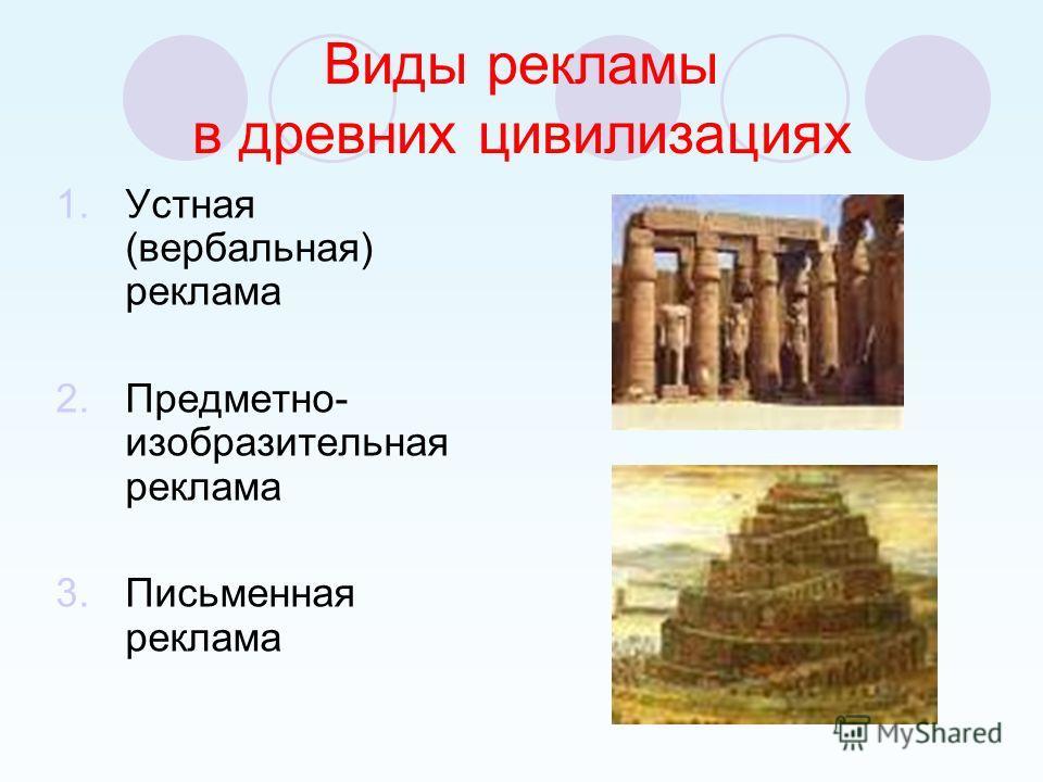 Виды рекламы в древних цивилизациях 1.Устная (вербальная) реклама 2.Предметно- изобразительная реклама 3.Письменная реклама