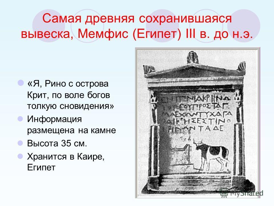 Самая древняя сохранившаяся вывеска, Мемфис (Египет) III в. до н.э. « Я, Рино с острова Крит, по воле богов толкую сновидения» Информация размещена на камне Высота 35 см. Хранится в Каире, Египет